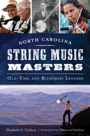 North Carolina String Music Masters - Old-Time and Bluegrass Legends ebook by Elizabeth A. Carlson,Former NPR Journalist Paul Brown