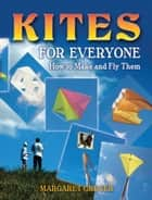 Kites for Everyone - How to Make and Fly Them ebook by Margaret Greger