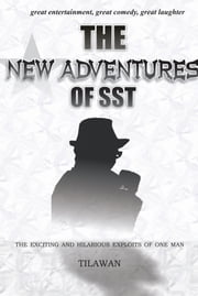 THE NEW ADVENTURES OF SST - the exciting and hilarious exploits of one man ebook by Tilawan