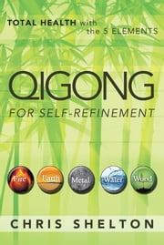 QIGONG FOR SELF-REFINEMENT - TOTAL HEALTH with the 5 ELEMENTS ebook by Chris Shelton