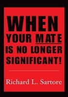 When Your Mate is No Longer Significant! ebook by Richard L. Sartore