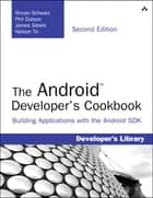 The Android Developer's Cookbook - Building Applications with the Android SDK ebook by Ronan Schwarz, Phil Dutson, Nelson To,...