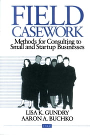 Field Casework - Methods for Consulting to Small and Startup Businesses ebook by Lisa K. Gundry,Aaron Buckho