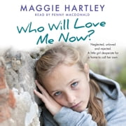Who Will Love Me Now? - Neglected, unloved and rejected. A little girl desperate for a home to call her own. audiobook by Maggie Hartley