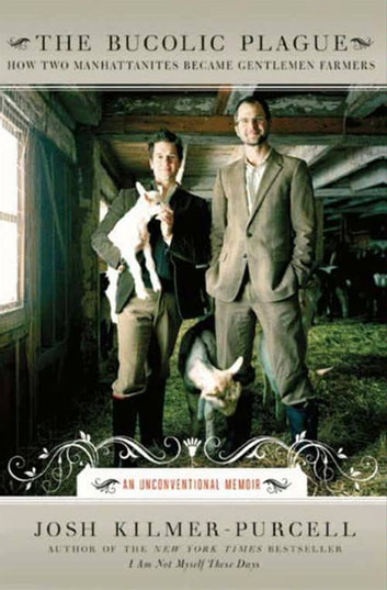 The Bucolic Plague - How Two Manhattanites Became Gentlemen Farmers: An Unconventional Memoir ebook by Josh Kilmer-Purcell