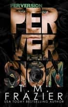 Perversion - The Perversion Trilogy, #1 ebook by T.M. Frazier