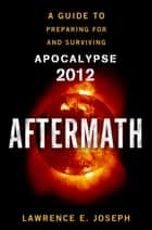 Aftermath - Prepare For and Survive Apocalypse 2012 ebook by Lawrence E. Joseph