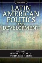 Latin American Politics and Development ebook by Howard J. Wiarda, Harvey F. Kline