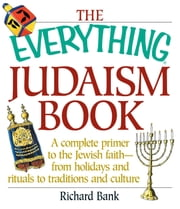 The Everything Judaism Book - A Complete Primer to the Jewish Faith-From Holidays and Rituals to Traditions and Culture ebook by Richard D Bank