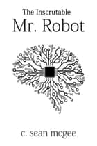 The Inscrutable Mr. Robot eBook by C. Sean McGee
