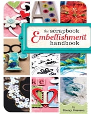 The Scrapbook Embellishment Handbook ebook by Steveson, Sherry