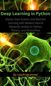 Deep Learning in Python - Master Data Science and Machine Learning with Modern Neural Networks written in Python, Theano, and TensorFlow ebook by Lazy Programmer
