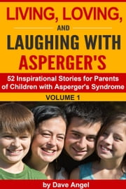 Living, Loving and Laughing with Asperger's (52 Tips, Stories and Inspirational Ideas for Parents of Children with Asperger's) Volume 1 ebook by Dave Angel