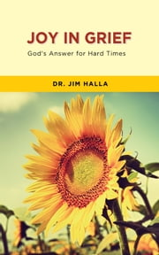 Joy in Grief - God's Answer for Hard Times ebook by Dr. Jim Halla