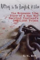 Rotting in the Bangkok Hilton - The Gruesome True Story of a Man Who Survived Thailand's Deadliest Prisons ebook by T M. Hoy