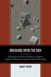 Breaking Open the Box - A Guide for Creative Techniques to Improve Academic Writing and Generate Critical Thinking ebook by Nancy DaFoe
