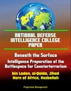 National Defense Intelligence College Paper: Beneath the Surface - Intelligence Preparation of the Battlespace for Counterterrorism - bin Laden, al-Qaida, Jihad, Horn of Africa, Hezbollah eBook by Progressive Management