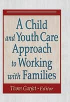 A Child and Youth Care Approach to Working with Families ebook by Thomas Garfat