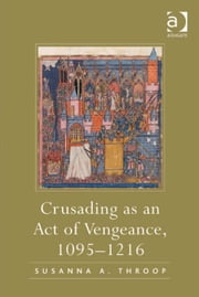 Crusading as an Act of Vengeance, 1095–1216 ebook by Asst Prof Susanna A Throop