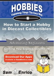 How to Start a Hobby in Diecast Collectibles - How to Start a Hobby in Diecast Collectibles ebook by Hubert Zimmerman