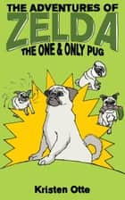 The Adventures of Zelda: The One and Only Pug ebook by Kristen Otte
