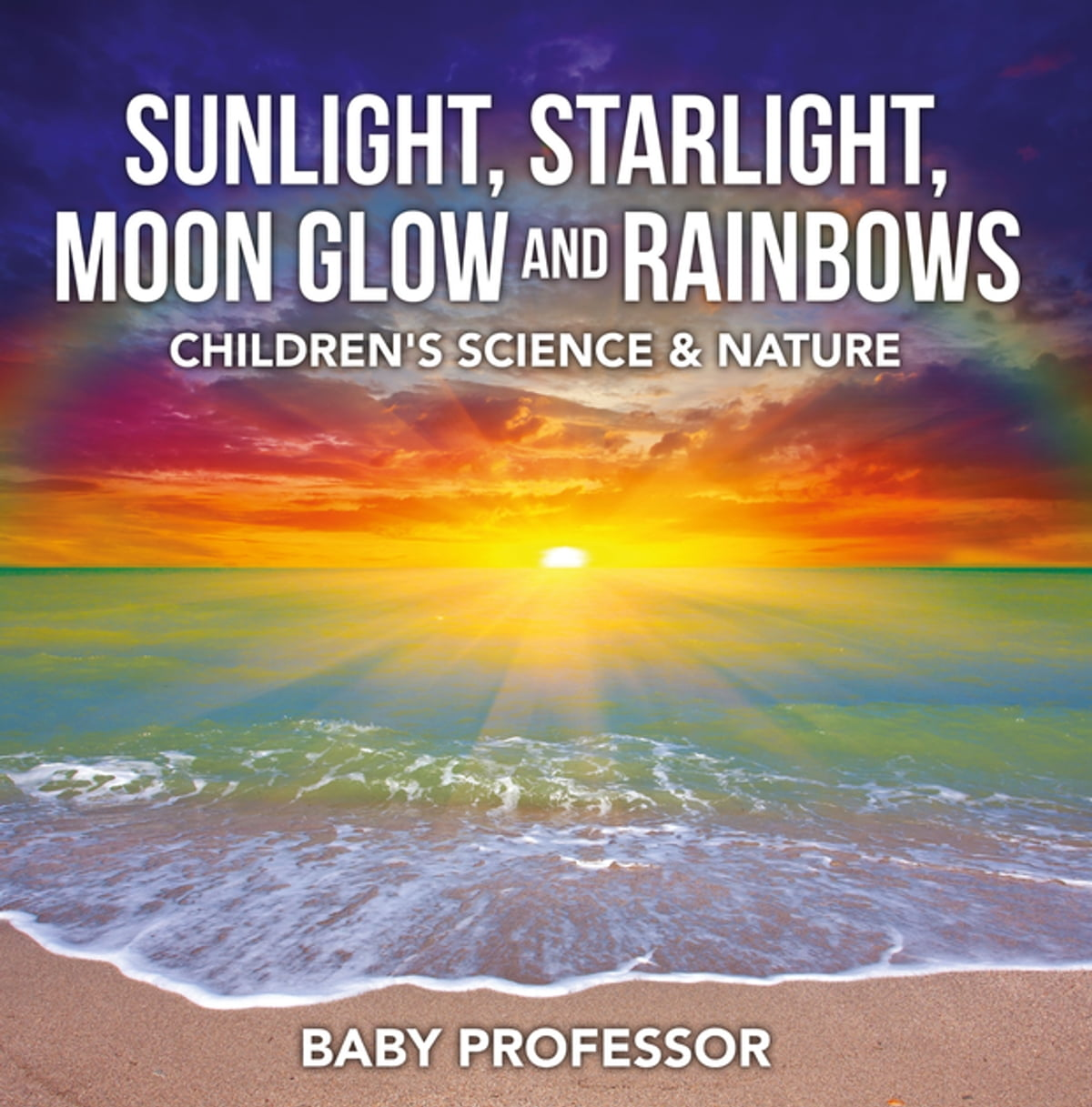 Sunlight, Starlight, Moon Glow and Rainbows | Children's Science & Nature  ebook by Baby Professor - Rakuten Kobo