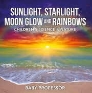 Sunlight, Starlight, Moon Glow and Rainbows | Children's Science & Nature ebook by Baby Professor