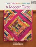 A Modern Twist - Create Quilts with a Colorful Spin ebook by Natalie Barnes, Angela Walters