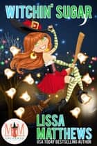 Witchin' Sugar: Magic and Mayhem Universe ebook by Lissa Matthews