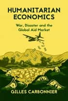 Humanitarian Economics - War, Disaster, and the Global Aid Market ebook by Gilles Carbonnier