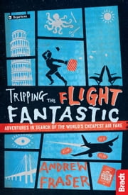 Tripping the Flight Fantastic: Adventures in Search of the World's Cheapest Air Fare ebook by Andrew Fraser
