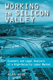Working in Silicon Valley: Economic and Legal Analysis of a High-velocity Labor Market - Economic and Legal Analysis of a High-velocity Labor Market ebook by Alan Hyde