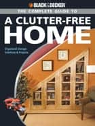 Black & Decker The Complete Guide to a Clutter-Free Home ebook by Philip Schmidt