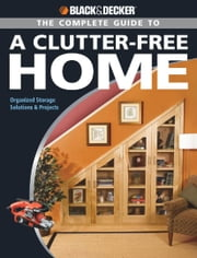 Black & Decker The Complete Guide to a Clutter-Free Home - Organized Storage Solutions & Projects ebook by Philip Schmidt