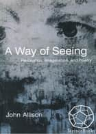 A Way of Seeing: Perception, Imagination, and Poetry ebook by John Allison