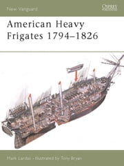 American Heavy Frigates 1794–1826 ebook by Mark Lardas,Tony Bryan