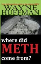 Where Did Meth Come From? ebook by Wayne Huffman