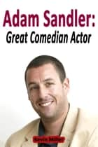 Adam Sandler: Great Comedian Actor ebook by Kevin Miller