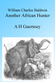William Charles Baldwin, Another African Hunter, Illustrated ebook by A H Guernsey