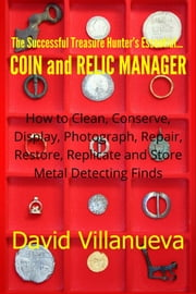 The Successful Treasure Hunter's Essential Coin and Relic Manager: How to Clean, Conserve, Display, Photograph, Repair, Restore, Replicate and Store Metal Detecting Finds ebook by David Villanueva