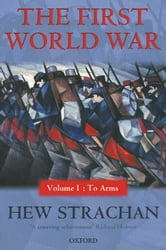 The First World War: Volume I: To Arms - Volume I: To Arms ebook by Hew Strachan