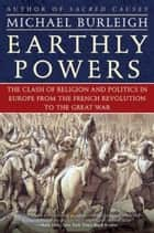 Earthly Powers - The Clash of Religion and Politics in Europe, from the French Revolution to the Great War ebook by Michael Burleigh