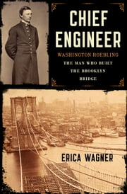 Chief Engineer - Washington Roebling, The Man Who Built the Brooklyn Bridge ebook by Erica Wagner