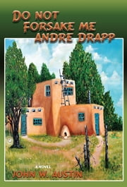 Do Not Forsake Me Andre Drapp - A Novel ebook by John W. Austin