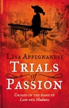 Trials of Passion - Crimes in the Name of Love and Madness ebook by Lisa Appignanesi