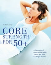 Core Strength for 50+ - A Customized Program for Safely Toning Ab, Back, and Oblique Muscles ebook by Karl Knopf, M.D.