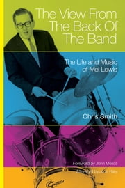 The View from the Back of the Band - The Life and Music of Mel Lewis ebook by Chris Smith