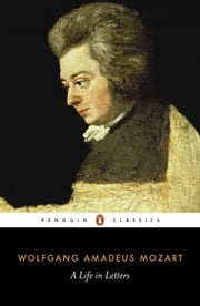 Mozart: A Life in Letters - A Life in Letters ebook by Wolfgang Amadeus Mozart