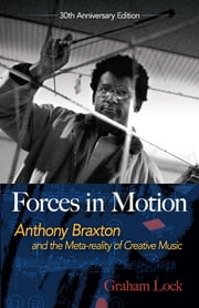 Forces in Motion - Anthony Braxton and the Meta-reality of Creative Music: Interviews and Tour Notes, England 1985 ebook by Graham Lock, Nick White