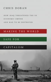 Making the World Safe for Capitalism - How Iraq Threatened the US Economic Empire and had to be Destroyed ebook by Christopher Doran